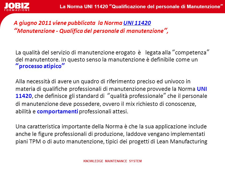 La Norma UNI 11420 Qualificazione del personale di Manutenzione KNOWLEDGE MAINTENANCE SYSTEM Gli indirizzi legislativi sono stati recepiti da Norme na