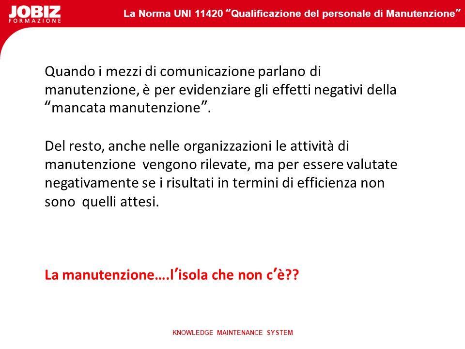 La Norma UNI 11420 Qualificazione del personale di Manutenzione KNOWLEDGE MAINTENANCE SYSTEM Quando i mezzi di comunicazione parlano di manutenzione, è per evidenziare gli effetti negativi dellamancata manutenzione.