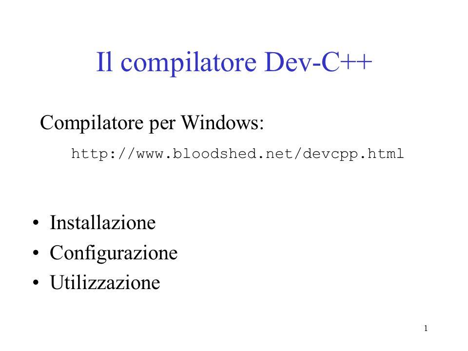 1 Il compilatore Dev-C++ Installazione Configurazione Utilizzazione Compilatore per Windows: http://www.bloodshed.net/devcpp.html