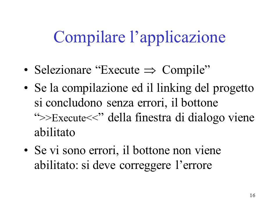 16 Compilare lapplicazione Selezionare Execute Compile Se la compilazione ed il linking del progetto si concludono senza errori, il bottone >>Execute<