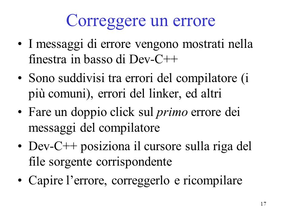 17 Correggere un errore I messaggi di errore vengono mostrati nella finestra in basso di Dev-C++ Sono suddivisi tra errori del compilatore (i più comu