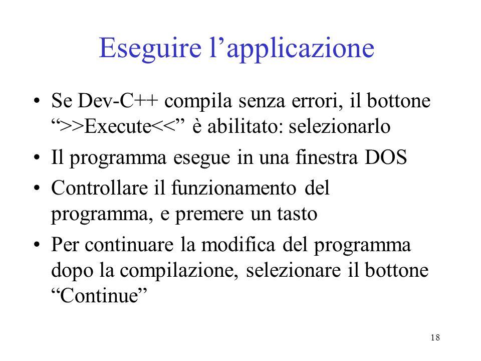 18 Eseguire lapplicazione Se Dev-C++ compila senza errori, il bottone >>Execute<< è abilitato: selezionarlo Il programma esegue in una finestra DOS Co