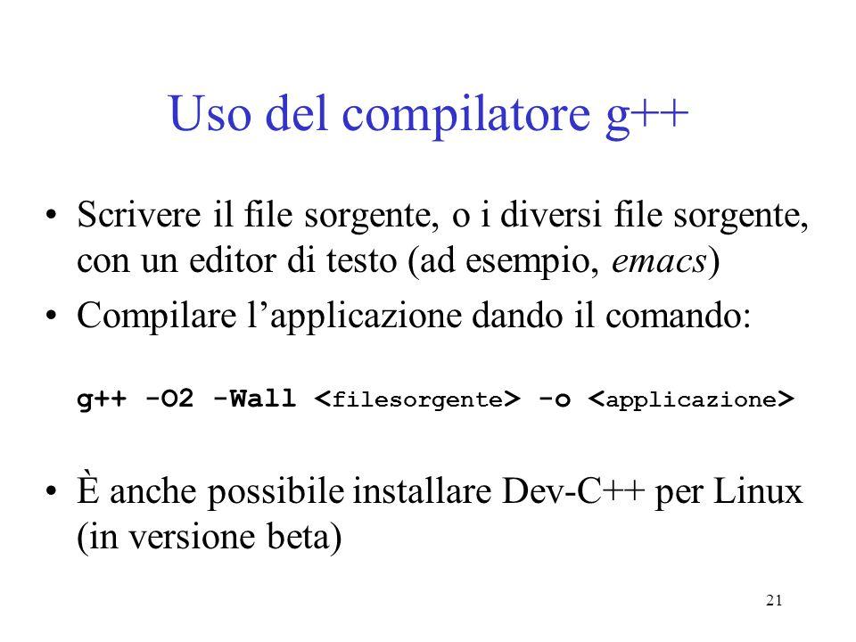 21 Uso del compilatore g++ Scrivere il file sorgente, o i diversi file sorgente, con un editor di testo (ad esempio, emacs) Compilare lapplicazione da