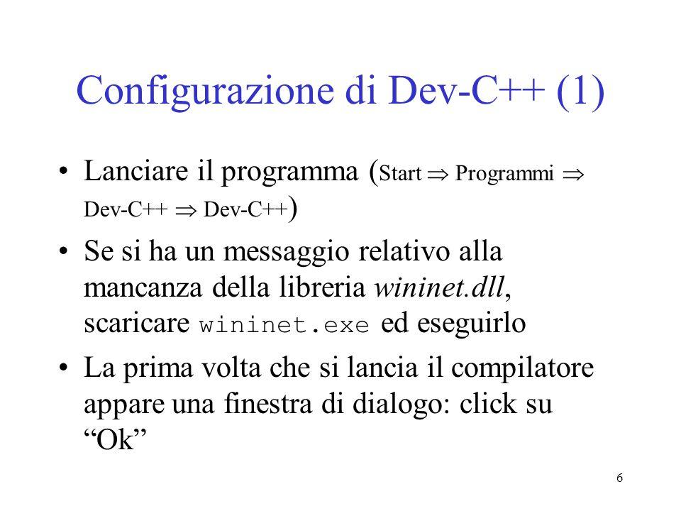 6 Configurazione di Dev-C++ (1) Lanciare il programma ( Start Programmi Dev-C++ Dev-C++ ) Se si ha un messaggio relativo alla mancanza della libreria