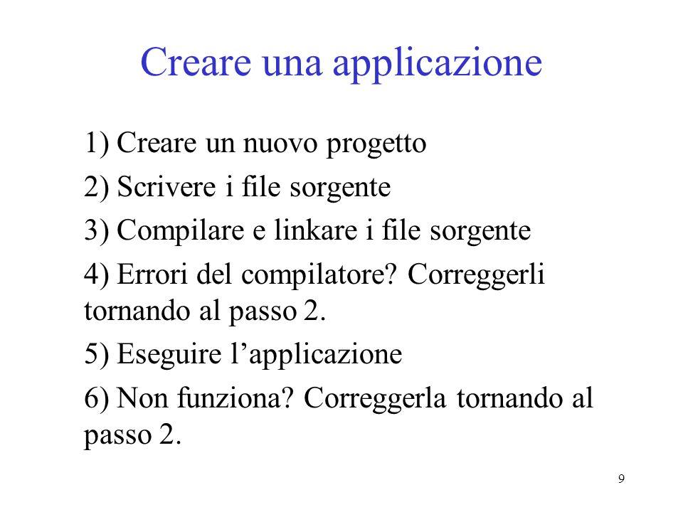9 Creare una applicazione 1) Creare un nuovo progetto 2) Scrivere i file sorgente 3) Compilare e linkare i file sorgente 4) Errori del compilatore? Co