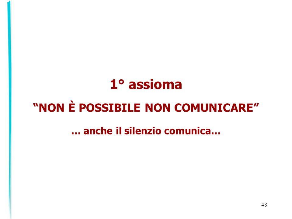 48 1° assioma NON È POSSIBILE NON COMUNICARE … anche il silenzio comunica…