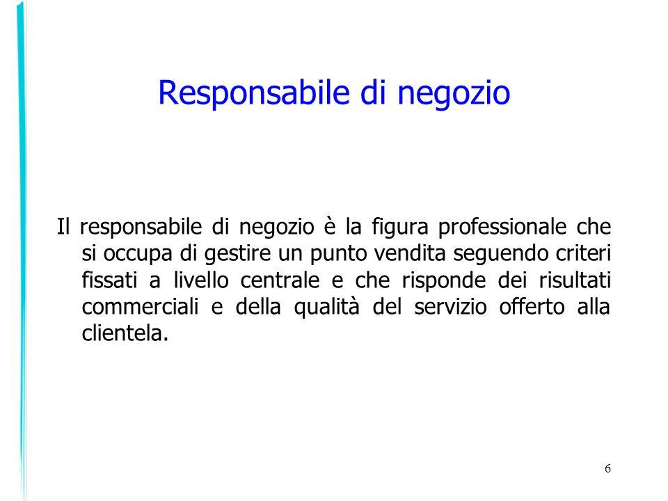 6 Il responsabile di negozio è la figura professionale che si occupa di gestire un punto vendita seguendo criteri fissati a livello centrale e che ris