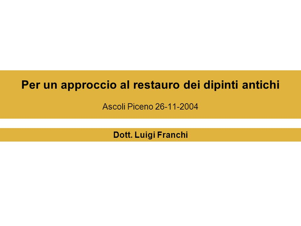 Per un approccio al restauro dei dipinti antichi Ascoli Piceno 26-11-2004 Dott. Luigi Franchi