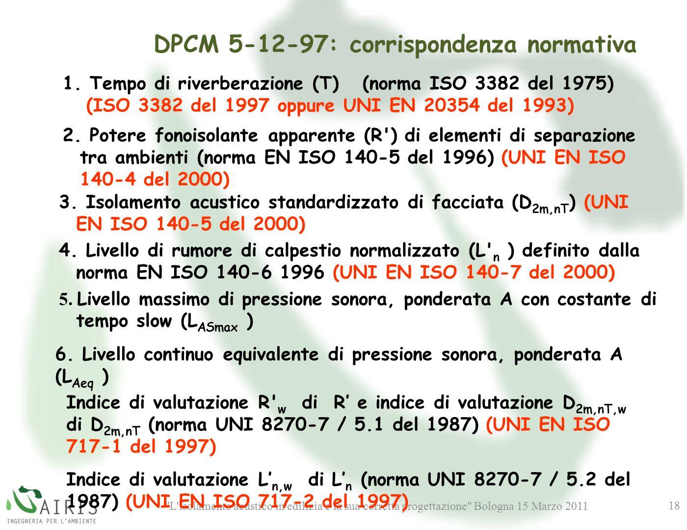 L isolamento acustico in edilizia e la sua corretta progettazione Bologna 15 Marzo 2011 18 DPCM 5-12-97: corrispondenza normativa 2.