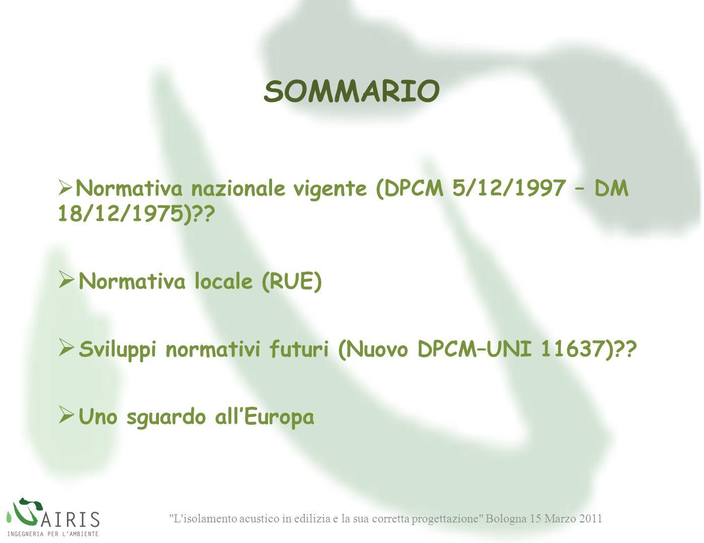 L isolamento acustico in edilizia e la sua corretta progettazione Bologna 15 Marzo 2011 SOMMARIO Normativa nazionale vigente (DPCM 5/12/1997 – DM 18/12/1975)?.