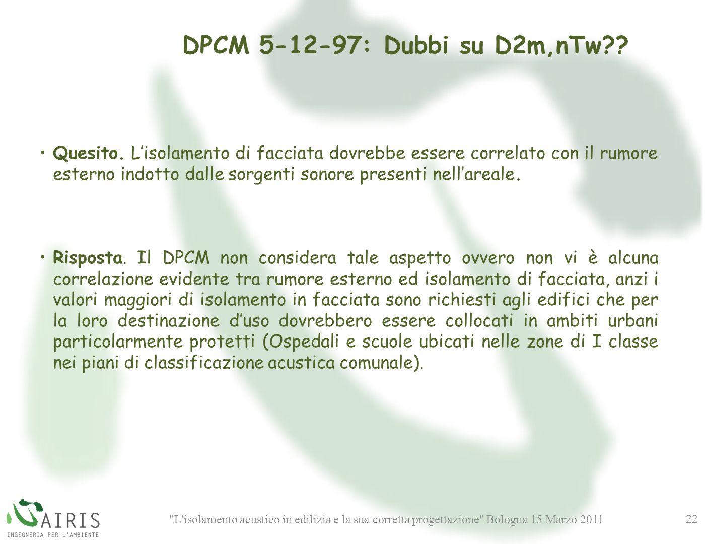 L isolamento acustico in edilizia e la sua corretta progettazione Bologna 15 Marzo 2011 22 DPCM 5-12-97: Dubbi su D2m,nTw?.