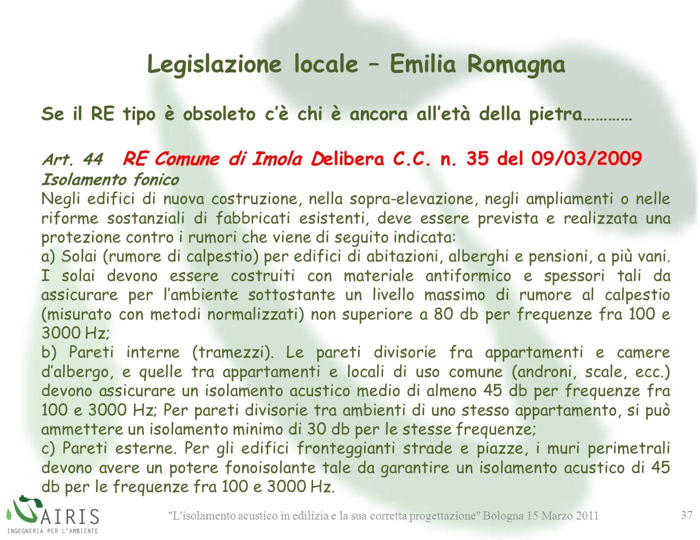 L isolamento acustico in edilizia e la sua corretta progettazione Bologna 15 Marzo 2011 37 Legislazione locale – Emilia Romagna Se il RE tipo è obsoleto cè chi è ancora alletà della pietra………… Art.