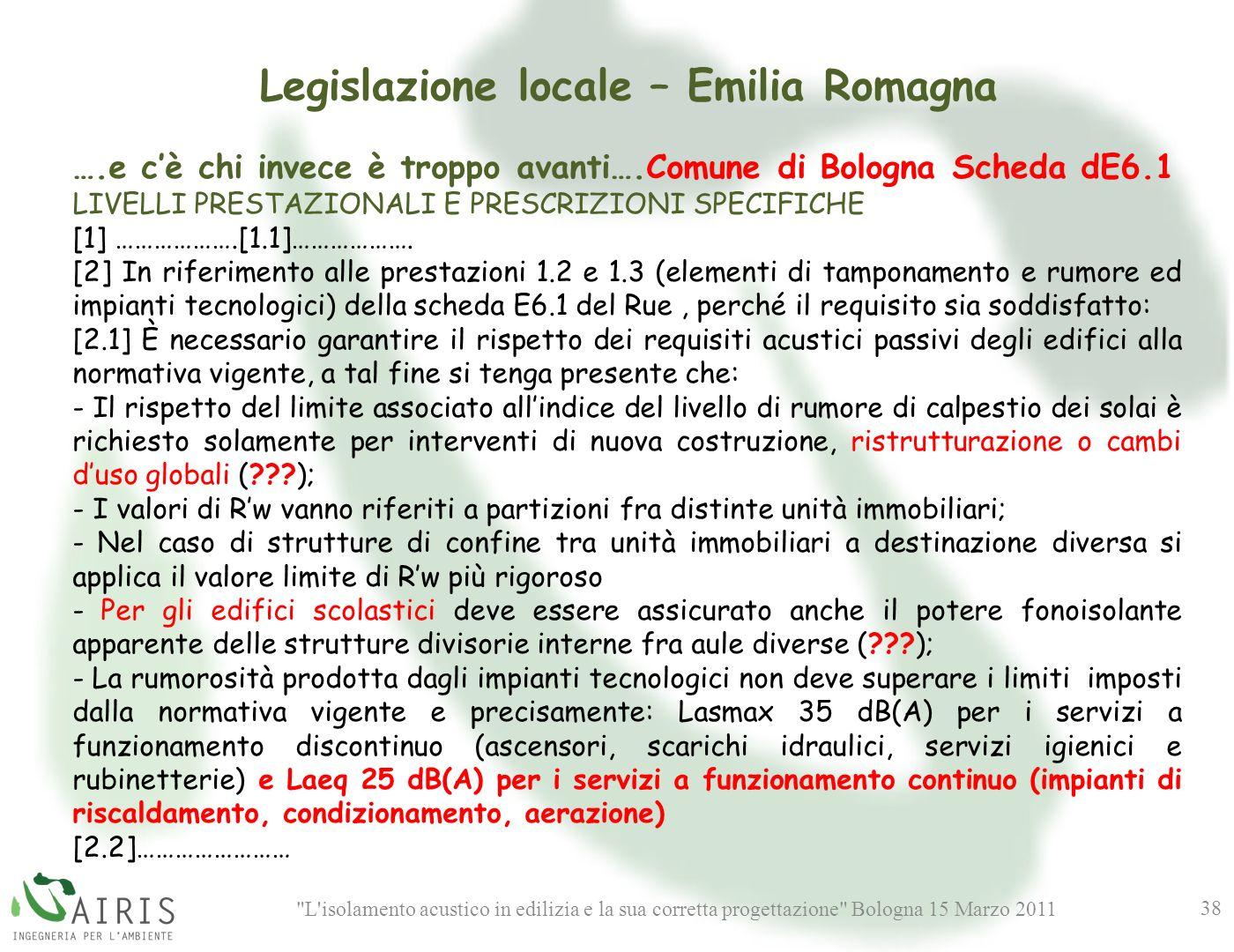 L isolamento acustico in edilizia e la sua corretta progettazione Bologna 15 Marzo 2011 38 Legislazione locale – Emilia Romagna ….e cè chi invece è troppo avanti….Comune di Bologna Scheda dE6.1 LIVELLI PRESTAZIONALI E PRESCRIZIONI SPECIFICHE [1] ……………….[1.1]……………….