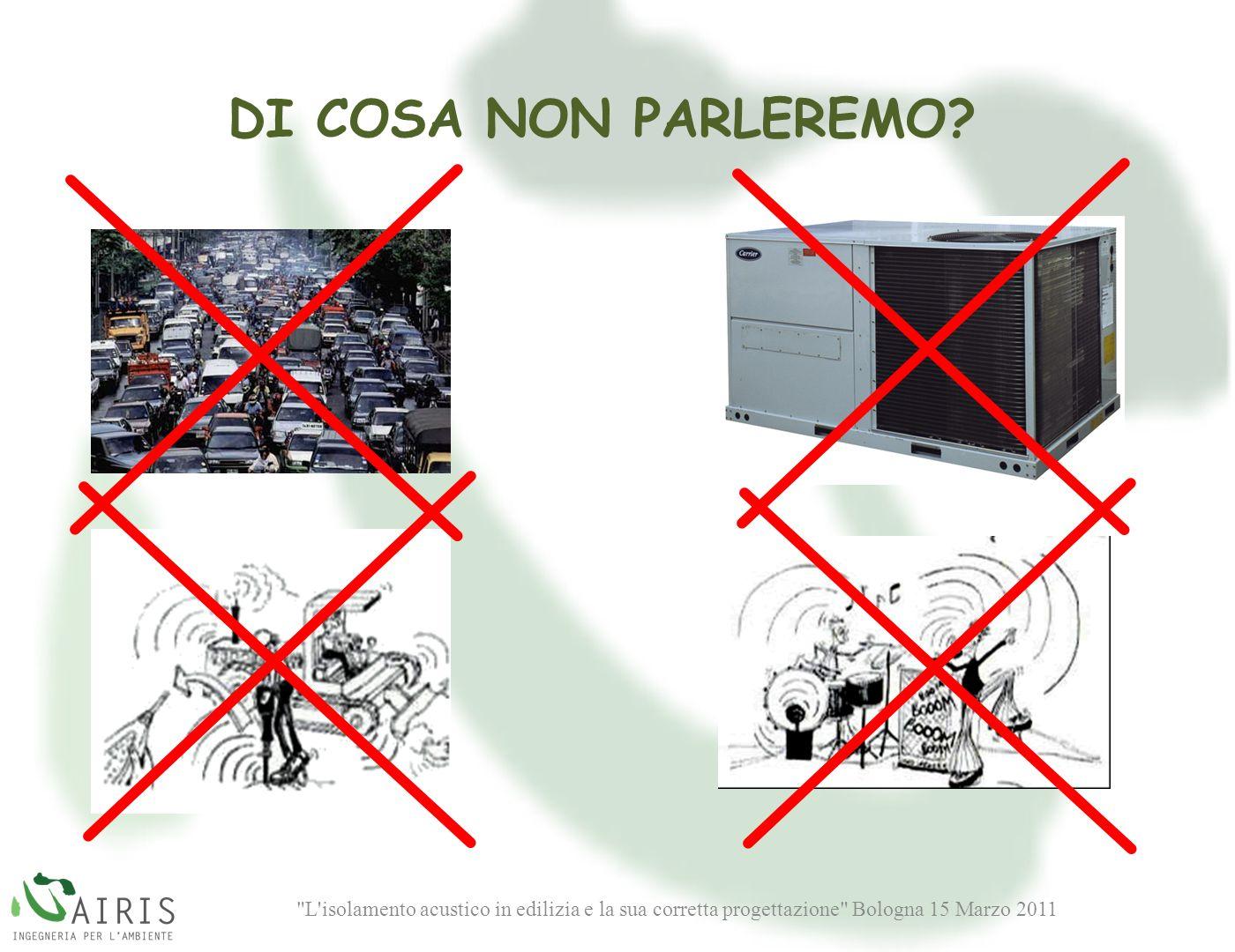 L isolamento acustico in edilizia e la sua corretta progettazione Bologna 15 Marzo 2011 DI COSA NON PARLEREMO?