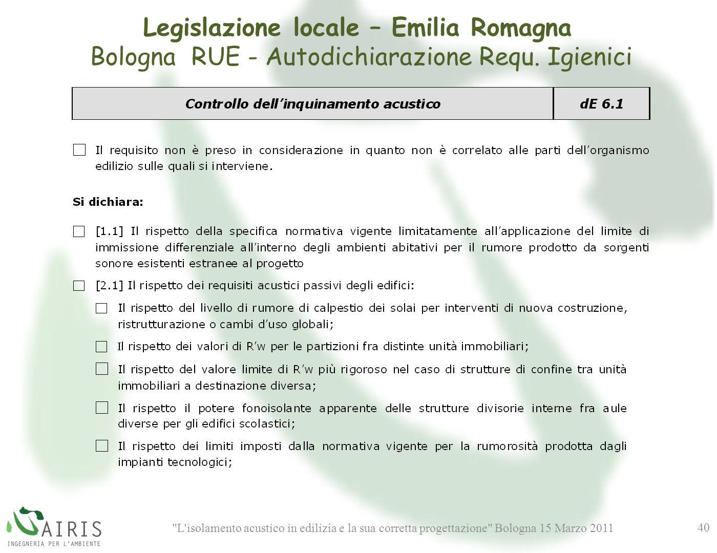 L isolamento acustico in edilizia e la sua corretta progettazione Bologna 15 Marzo 2011 40 Legislazione locale – Emilia Romagna Bologna RUE - Autodichiarazione Requ.