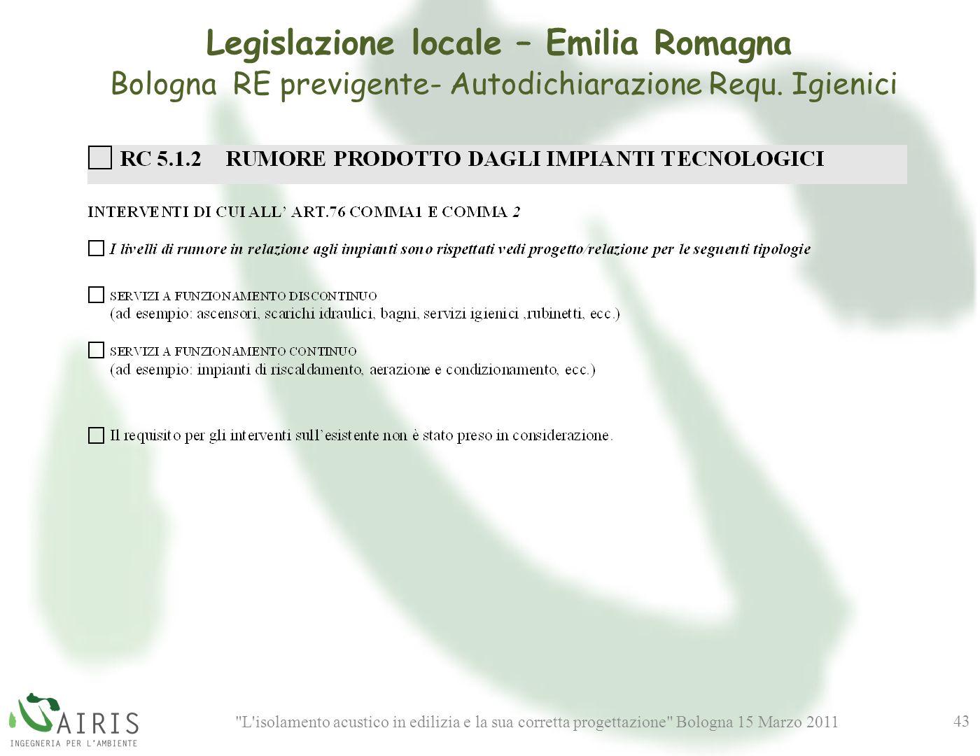 L isolamento acustico in edilizia e la sua corretta progettazione Bologna 15 Marzo 2011 43 Legislazione locale – Emilia Romagna Bologna RE previgente- Autodichiarazione Requ.
