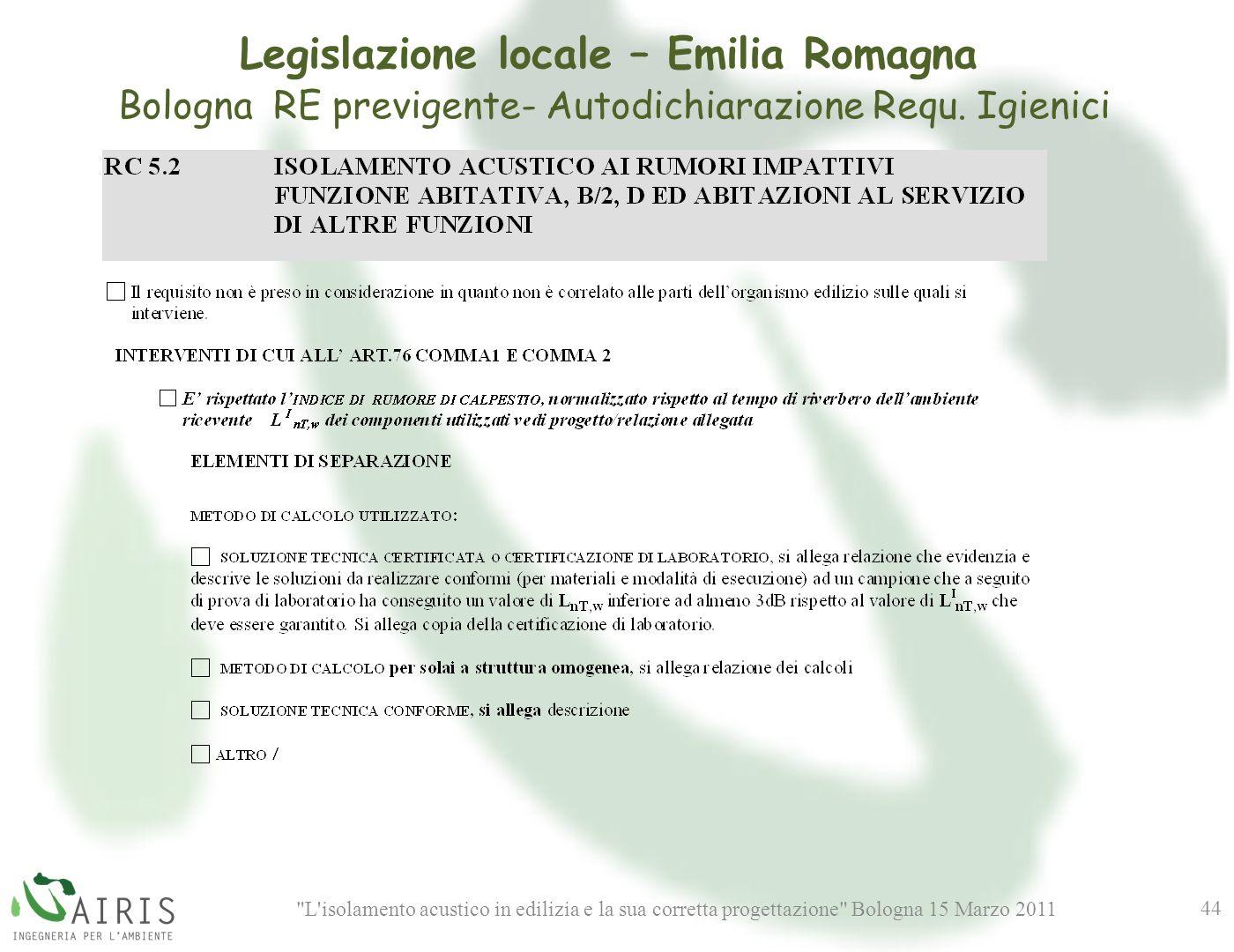 L isolamento acustico in edilizia e la sua corretta progettazione Bologna 15 Marzo 2011 44 Legislazione locale – Emilia Romagna Bologna RE previgente- Autodichiarazione Requ.