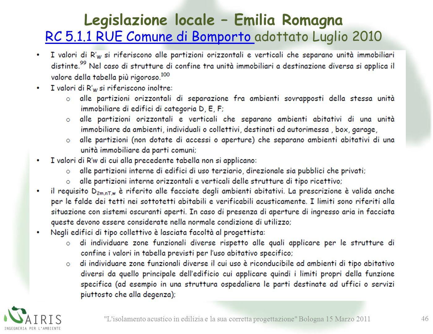 L isolamento acustico in edilizia e la sua corretta progettazione Bologna 15 Marzo 2011 46 Legislazione locale – Emilia Romagna RC 5.1.1 RUE Comune di Bomporto RC 5.1.1 RUE Comune di Bomporto adottato Luglio 2010