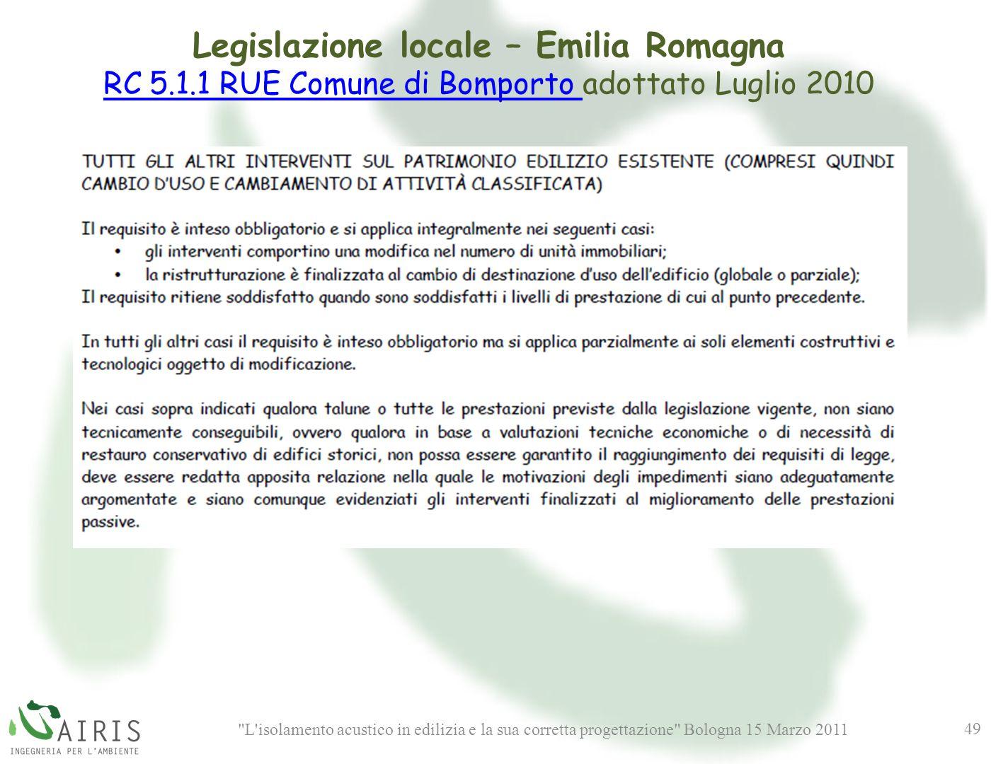 L isolamento acustico in edilizia e la sua corretta progettazione Bologna 15 Marzo 2011 49 Legislazione locale – Emilia Romagna RC 5.1.1 RUE Comune di Bomporto RC 5.1.1 RUE Comune di Bomporto adottato Luglio 2010