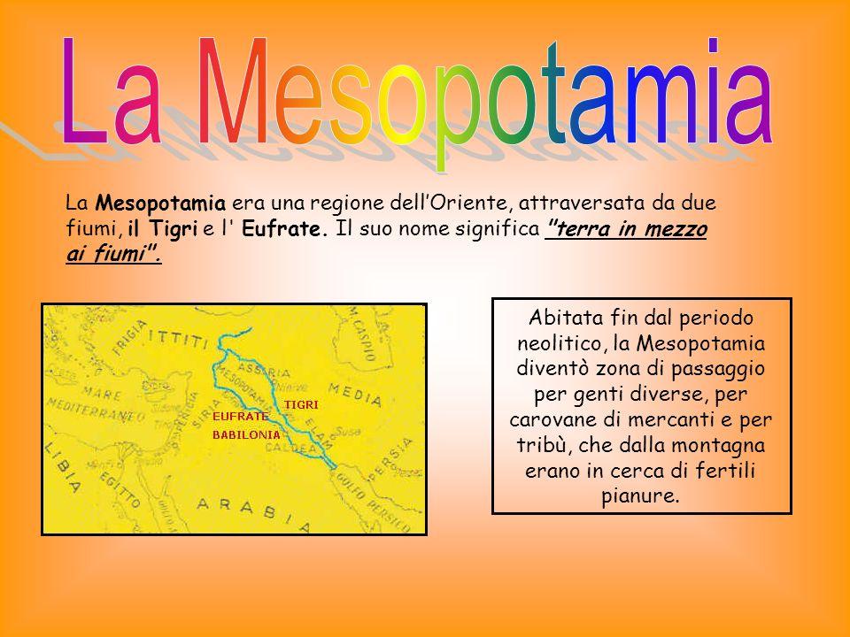 La Mesopotamia antica, come l Egitto, deve la propria fortuna economica ai fiumi che la percorrono, i quali durante le piene, ricoprivano il terreno di un limo molto fertile che rendeva prospera lagricoltura.