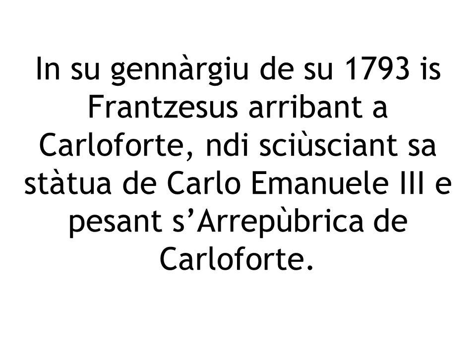 In su gennàrgiu de su 1793 is Frantzesus arribant a Carloforte, ndi sciùsciant sa stàtua de Carlo Emanuele III e pesant sArrepùbrica de Carloforte.