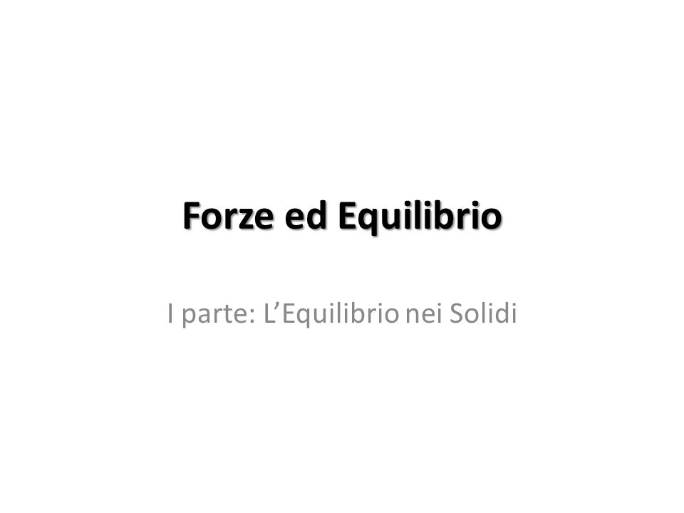 Forze ed Equilibrio I parte: LEquilibrio nei Solidi