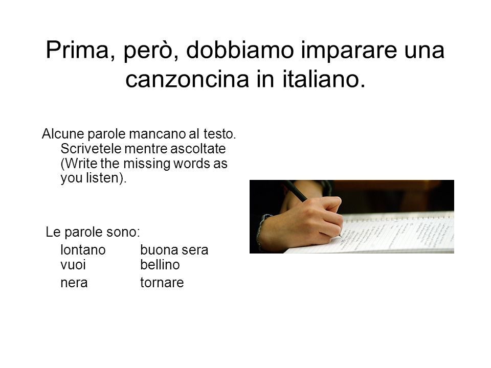 Prima, però, dobbiamo imparare una canzoncina in italiano. Alcune parole mancano al testo. Scrivetele mentre ascoltate (Write the missing words as you