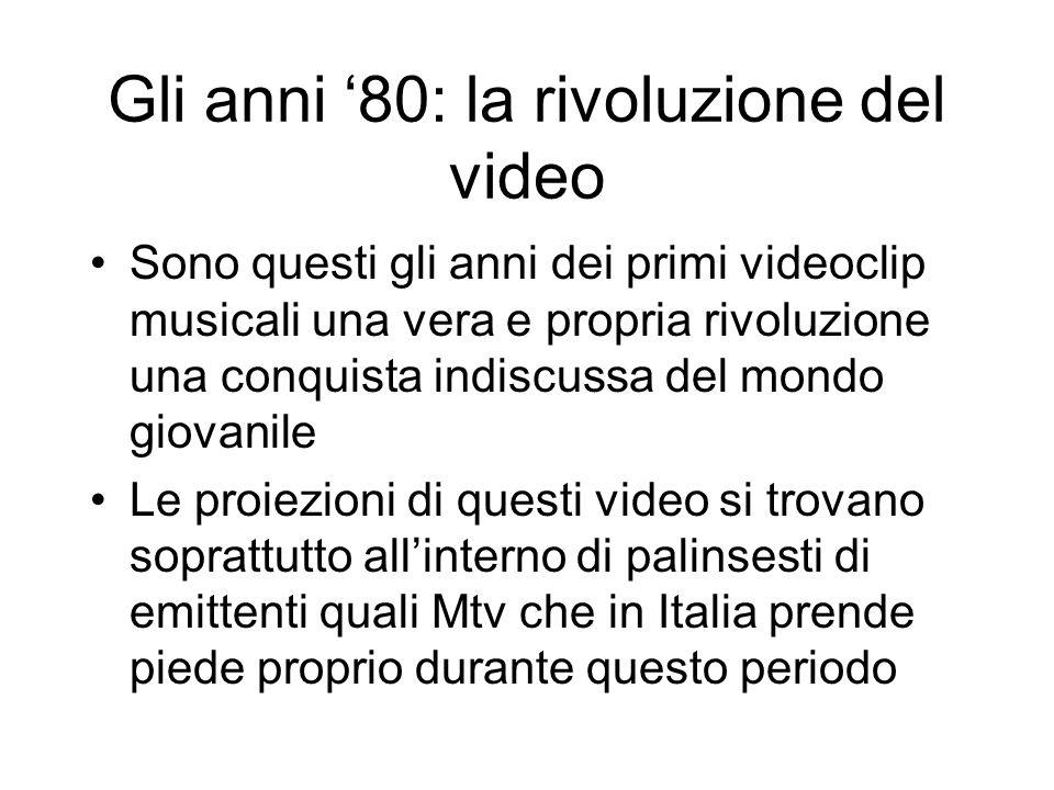 Gli anni 80: la rivoluzione del video Sono questi gli anni dei primi videoclip musicali una vera e propria rivoluzione una conquista indiscussa del mo