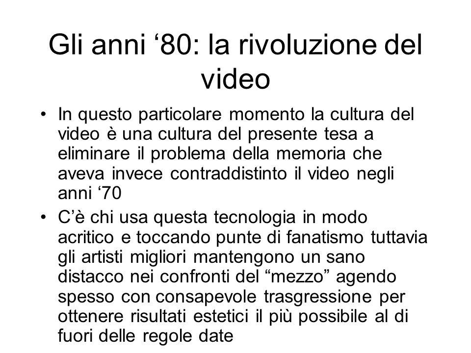 Gli anni 80: la rivoluzione del video In questo particolare momento la cultura del video è una cultura del presente tesa a eliminare il problema della