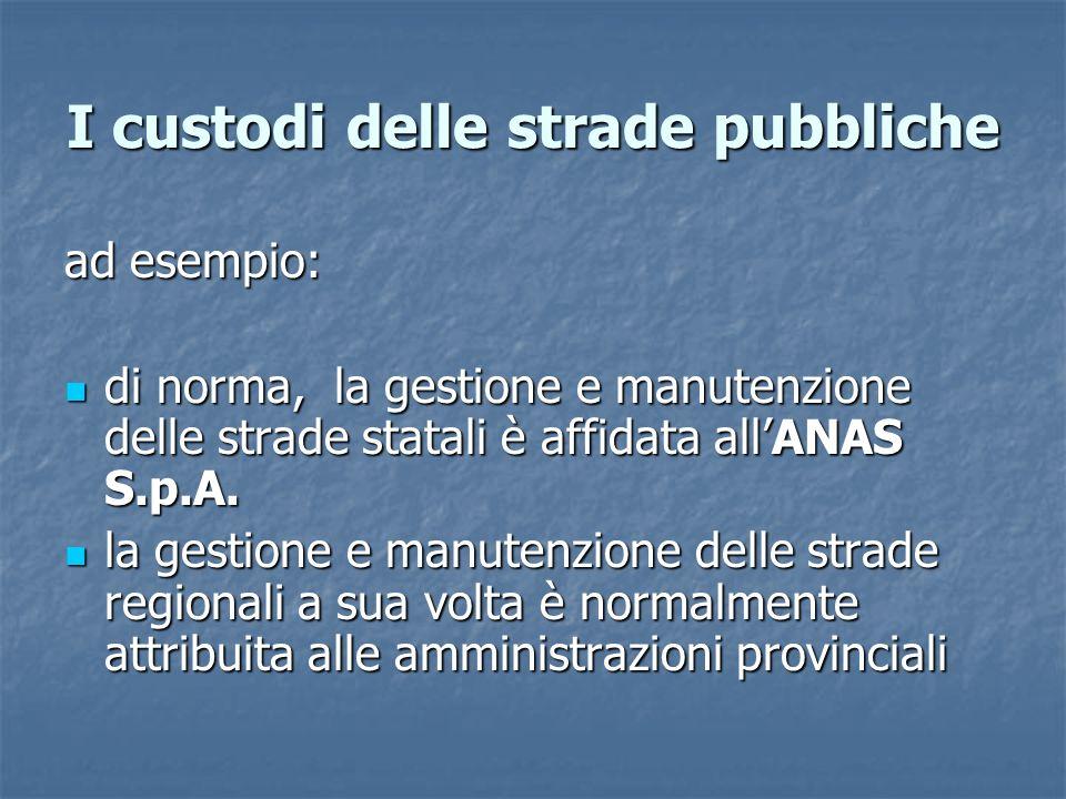 I custodi delle strade pubbliche ad esempio: di norma, la gestione e manutenzione delle strade statali è affidata allANAS S.p.A.