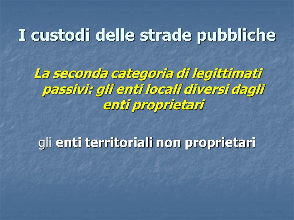 I custodi delle strade pubbliche La seconda categoria di legittimati passivi: gli enti locali diversi dagli enti proprietari gli enti territoriali non proprietari