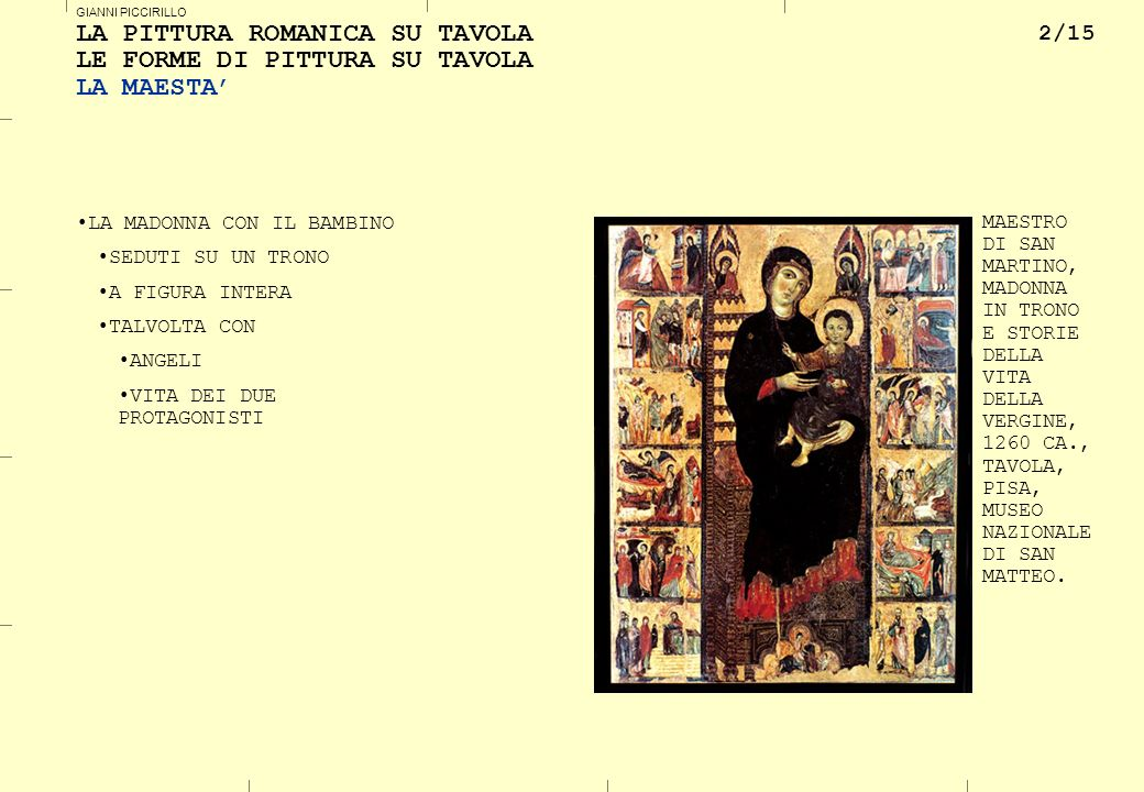 2/15 GIANNI PICCIRILLO LA PITTURA ROMANICA SU TAVOLA LE FORME DI PITTURA SU TAVOLA LA MAESTA LA MADONNA CON IL BAMBINO SEDUTI SU UN TRONO A FIGURA INTERA TALVOLTA CON ANGELI VITA DEI DUE PROTAGONISTI MAESTRO DI SAN MARTINO, MADONNA IN TRONO E STORIE DELLA VITA DELLA VERGINE, 1260 CA., TAVOLA, PISA, MUSEO NAZIONALE DI SAN MATTEO.
