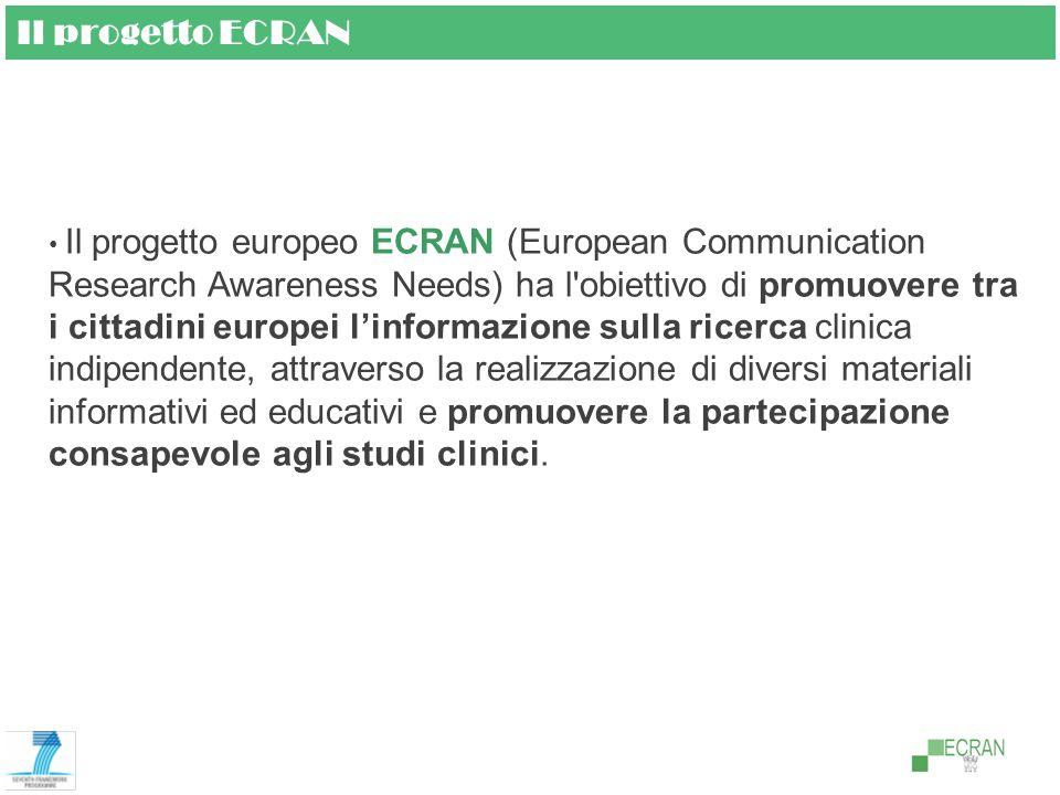Il progetto ECRAN Il progetto europeo ECRAN (European Communication Research Awareness Needs) ha l obiettivo di promuovere tra i cittadini europei linformazione sulla ricerca clinica indipendente, attraverso la realizzazione di diversi materiali informativi ed educativi e promuovere la partecipazione consapevole agli studi clinici.
