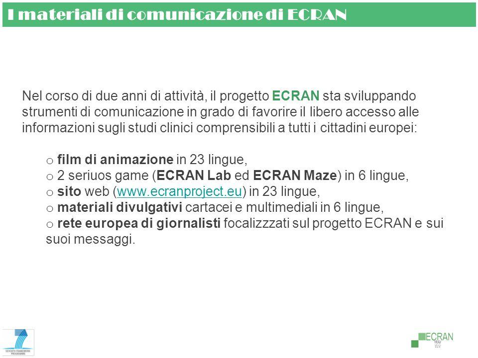 I materiali di comunicazione di ECRAN Nel corso di due anni di attività, il progetto ECRAN sta sviluppando strumenti di comunicazione in grado di favorire il libero accesso alle informazioni sugli studi clinici comprensibili a tutti i cittadini europei: o film di animazione in 23 lingue, o 2 seriuos game (ECRAN Lab ed ECRAN Maze) in 6 lingue, o sito web (www.ecranproject.eu) in 23 lingue,www.ecranproject.eu o materiali divulgativi cartacei e multimediali in 6 lingue, o rete europea di giornalisti focalizzzati sul progetto ECRAN e sui suoi messaggi.