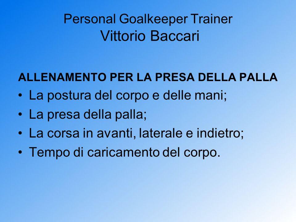Personal Goalkeeper Trainer Vittorio Baccari ALLENAMENTO PER LA PRESA DELLA PALLA La postura del corpo e delle mani; La presa della palla; La corsa in
