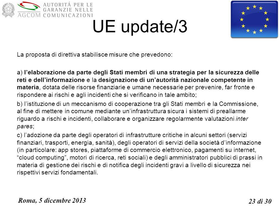 Roma, 5 dicembre 2013 23 di 30 UE update/3 La proposta di direttiva stabilisce misure che prevedono: a) lelaborazione da parte degli Stati membri di una strategia per la sicurezza delle reti e dellinformazione e la designazione di unautorità nazionale competente in materia, dotata delle risorse finanziarie e umane necessarie per prevenire, far fronte e rispondere ai rischi e agli incidenti che si verificano in tale ambito; b) listituzione di un meccanismo di cooperazione tra gli Stati membri e la Commissione, al fine di mettere in comune mediante uninfrastruttura sicura i sistemi di preallarme riguardo a rischi e incidenti, collaborare e organizzare regolarmente valutazioni inter pares; c) ladozione da parte degli operatori di infrastrutture critiche in alcuni settori (servizi finanziari, trasporti, energia, sanità), degli operatori di servizi della società dinformazione (in particolare: app stores, piattaforme di commercio elettronico, pagamenti su internet, cloud computing, motori di ricerca, reti sociali) e degli amministratori pubblici di prassi in materia di gestione dei rischi e di notifica degli incidenti gravi a livello di sicurezza nei rispettivi servizi fondamentali.