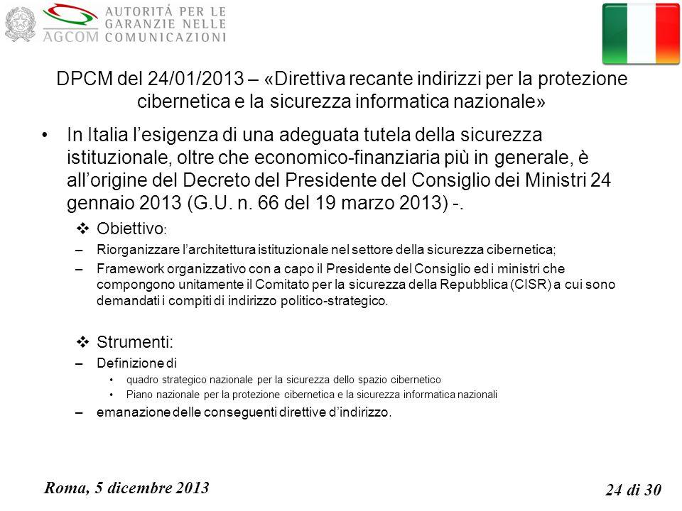 Roma, 5 dicembre 2013 24 di 30 DPCM del 24/01/2013 – «Direttiva recante indirizzi per la protezione cibernetica e la sicurezza informatica nazionale» In Italia lesigenza di una adeguata tutela della sicurezza istituzionale, oltre che economico-finanziaria più in generale, è allorigine del Decreto del Presidente del Consiglio dei Ministri 24 gennaio 2013 (G.U.