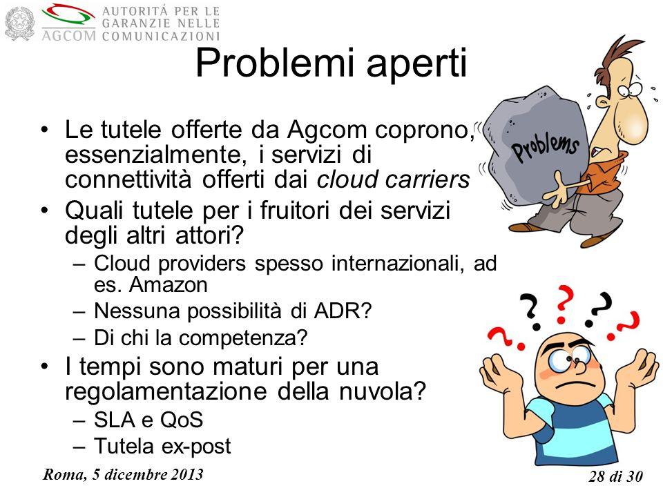 Roma, 5 dicembre 2013 28 di 30 Problemi aperti Le tutele offerte da Agcom coprono, essenzialmente, i servizi di connettività offerti dai cloud carriers Quali tutele per i fruitori dei servizi degli altri attori.