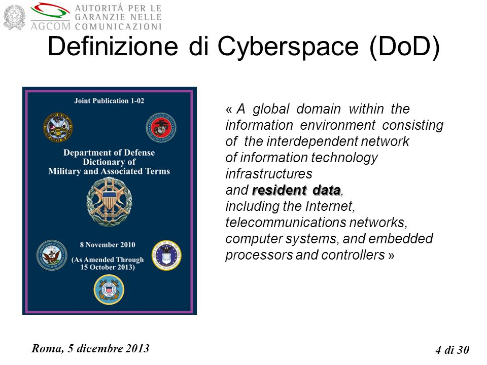 Roma, 5 dicembre 2013 4 di 30 Definizione di Cyberspace (DoD) « A global domain within the information environment consisting of the interdependent network of information technology infrastructures and r rr resident data, including the Internet, telecommunications networks, computer systems, and embedded processors and controllers »