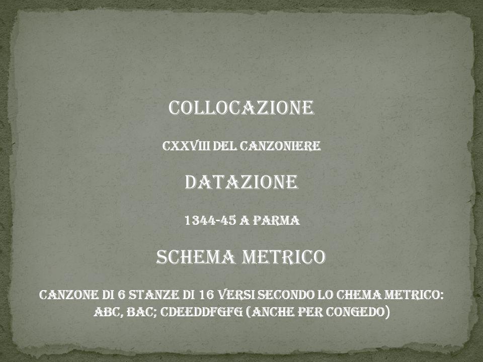 Collocazione CXXVIII del Canzoniere Datazione 1344-45 a Parma Schema metrico Canzone di 6 stanze di 16 versi secondo lo chema metrico: AbC, BaC; cDEeD