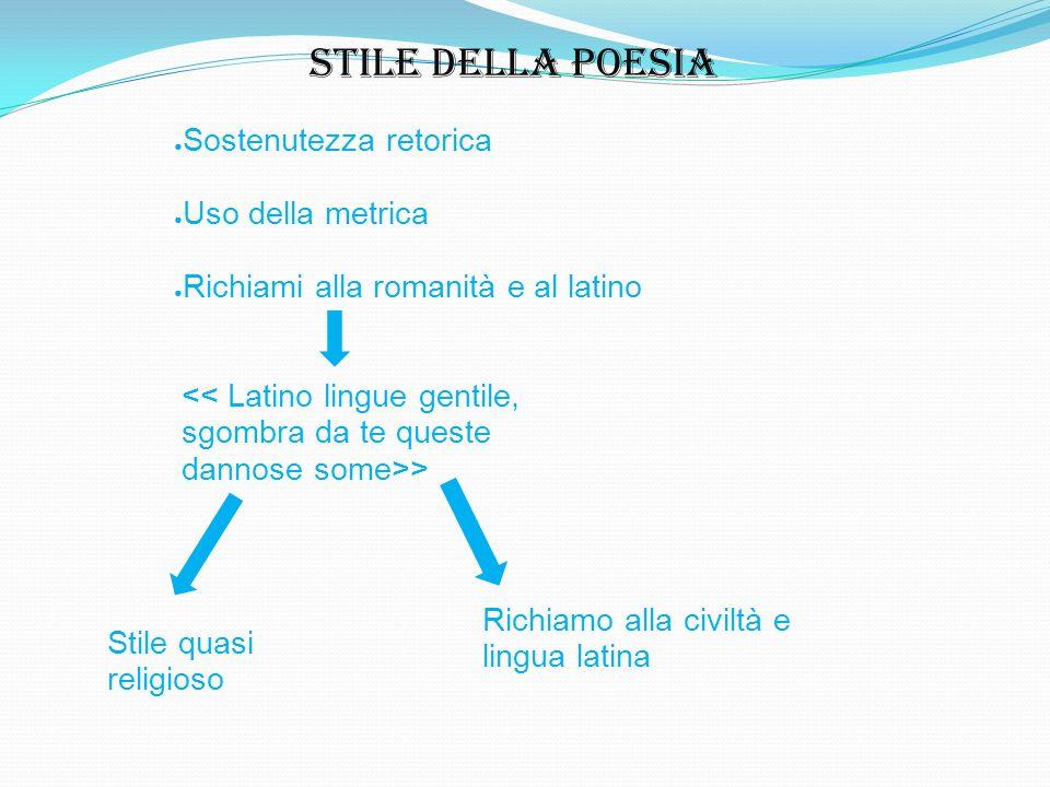 Stile della poesia Sostenutezza retorica Uso della metrica Richiami alla romanità e al latino > Stile quasi religioso Richiamo alla civiltà e lingua l