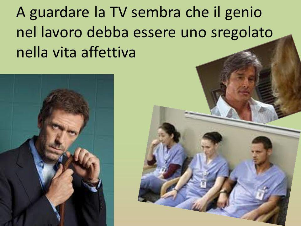 A guardare la TV sembra che il genio nel lavoro debba essere uno sregolato nella vita affettiva