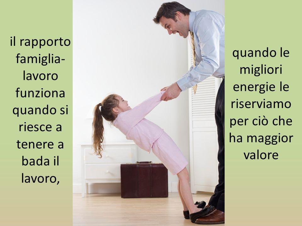 il rapporto famiglia- lavoro funziona quando si riesce a tenere a bada il lavoro, quando le migliori energie le riserviamo per ciò che ha maggior valo