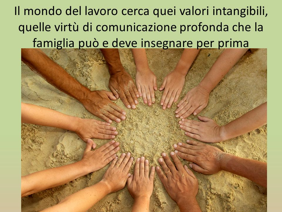 Il mondo del lavoro cerca quei valori intangibili, quelle virtù di comunicazione profonda che la famiglia può e deve insegnare per prima