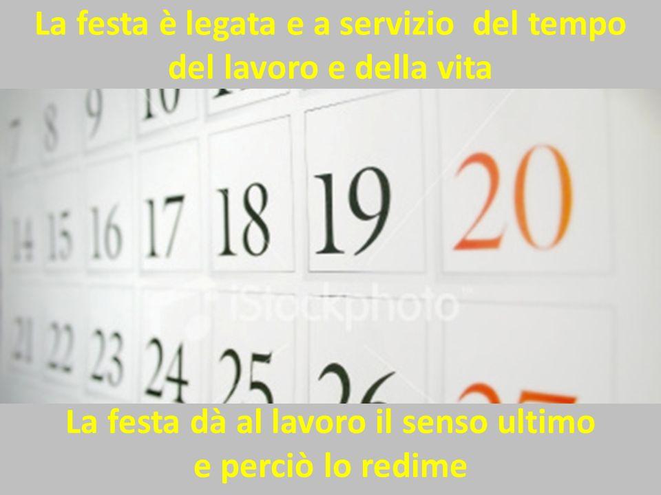 La festa è legata e a servizio del tempo del lavoro e della vita La festa dà al lavoro il senso ultimo e perciò lo redime