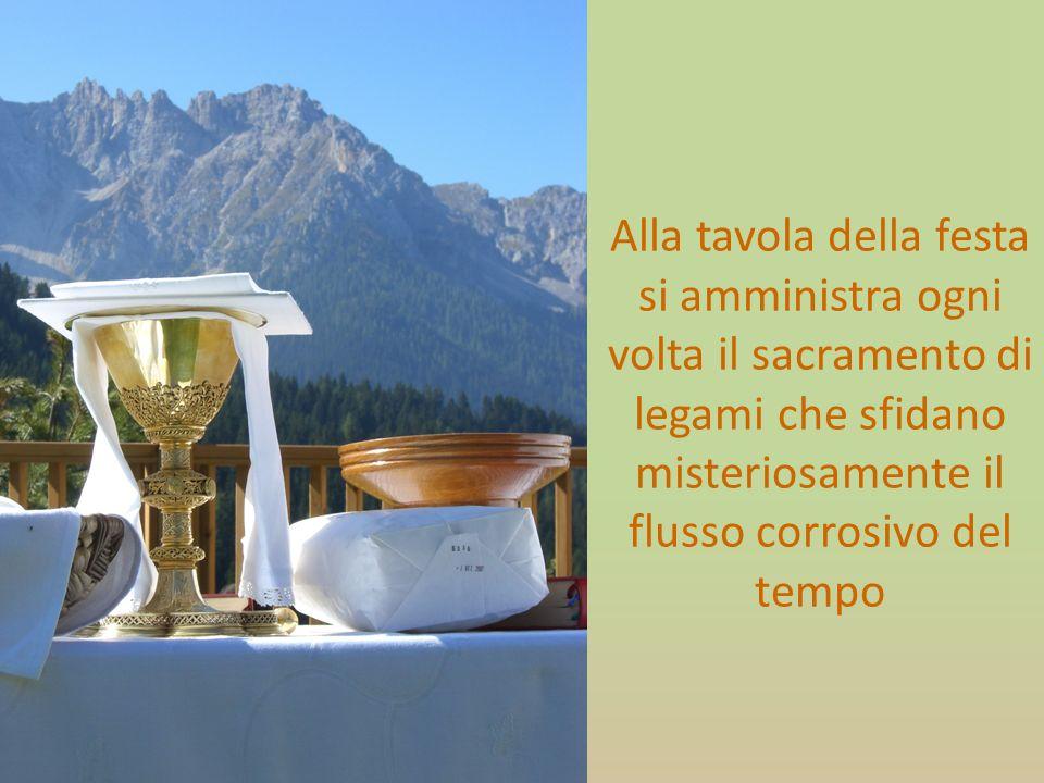 Alla tavola della festa si amministra ogni volta il sacramento di legami che sfidano misteriosamente il flusso corrosivo del tempo