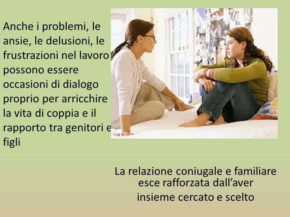 Anche i problemi, le ansie, le delusioni, le frustrazioni nel lavoro possono essere occasioni di dialogo proprio per arricchire la vita di coppia e il