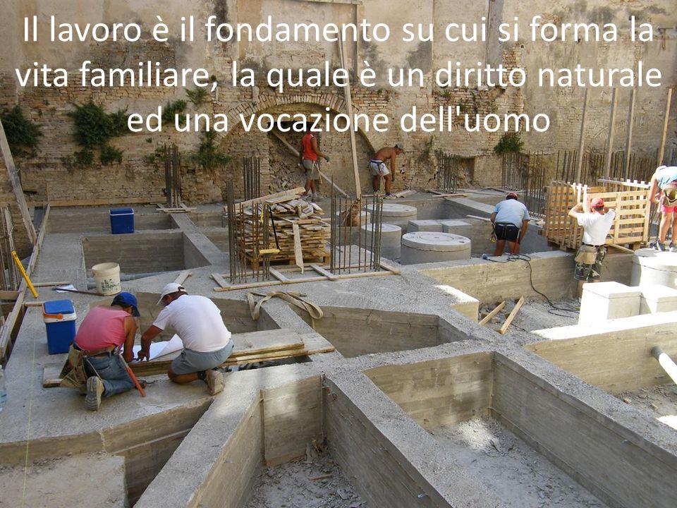 Il lavoro è il fondamento su cui si forma la vita familiare, la quale è un diritto naturale ed una vocazione dell'uomo