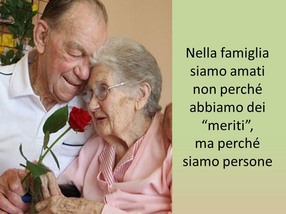 Nella famiglia siamo amati non perché abbiamo dei meriti, ma perché siamo persone