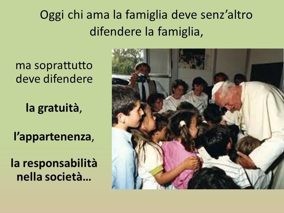 Oggi chi ama la famiglia deve senzaltro difendere la famiglia, ma soprattutto deve difendere la gratuità, lappartenenza, la responsabilità nella socie